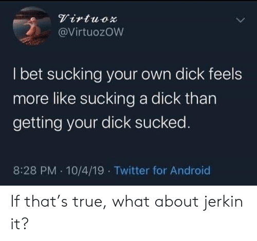 Android, I Bet, and True: Virtuox  @VirtuozOW  I bet sucking your own dick feels  more like sucking a dick than  getting your dick sucked.  8:28 PM 10/4/19 Twitter for Android If that's true, what about jerkin it?