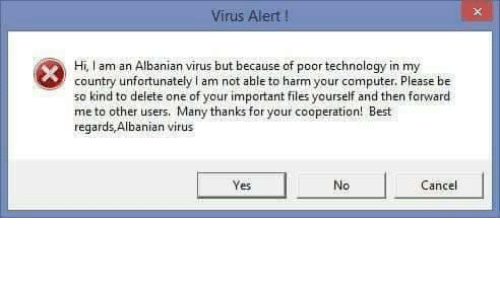 Best, Technology, and Albanian: Virus Alert !  Hi, I am an Albanian virus but because of poor technology in my  country unfortunately I am not able to harm your camputer. Please be  so kind to delete one of your important files yourself and then forward  me to other users. Many thanks for your cooperation! Best  regards,Albanian virus  Yes  No  Cancel