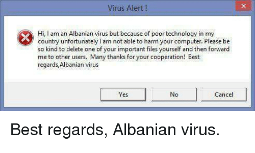 Best, Computer, and Technology: Virus Alert!  Hi, I am an Albanian virus but because of poor technology in my  country unfortunately I am not able to harm your computer. Please be  so kind to delete one of your important files yourself and then forward  me to other users. Many thanks for your cooperation! Best  regards, Albanian virus  es  No  Cancel <p>Best regards, Albanian virus.</p>