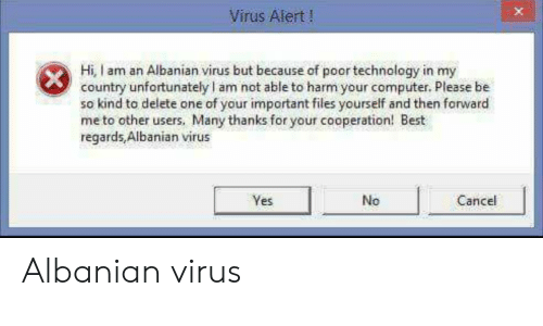 Best, Computer, and Technology: Virus Alert!  Hi, I am an Albanian virus but because of poor technology in my  country unfortunately l am not able to harm your computer. Please be  so kind to delete one of your important files yourself and then forward  me to other users, Many thanks for your cooperation! Best  regards,Albanian virus  Yes  No  Cancel Albanian virus