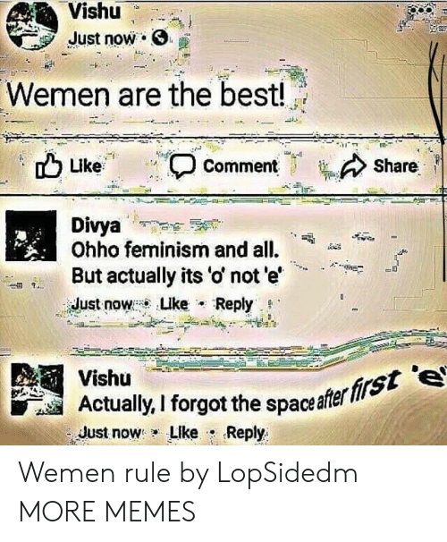 "Dank, Feminism, and Memes: Vishu  Just now .  Wemen are the best!  Share  Like  , Comment  Divya  Ohho feminism and all.  But actually its 'o' not e'  idust now : Luke . Reply. g.""  -A""+  Vishü  Actaly, I forgot the spaceafer  Just now: LIke . Reply  firs Wemen rule by LopSidedm MORE MEMES"