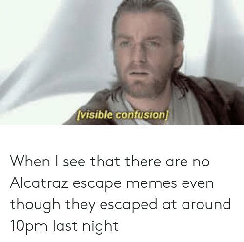 Memes, Reddit, and Alcatraz: [visible confusion] When I see that there are no Alcatraz escape memes even though they escaped at around 10pm last night