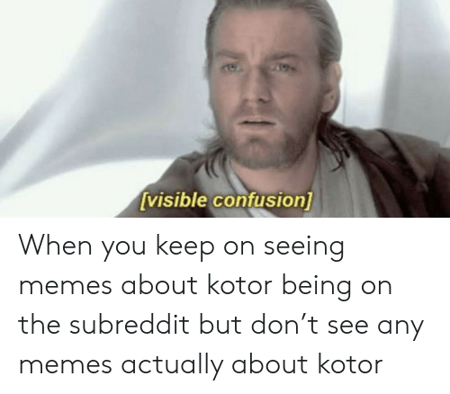 Memes, Kotor, and Don: [visible confusion] When you keep on seeing memes about kotor being on the subreddit but don't see any memes actually about kotor