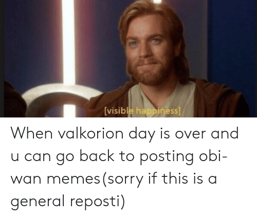 Memes, Sorry, and Happiness: [visible happiness] When valkorion day is over and u can go back to posting obi-wan memes(sorry if this is a general reposti)