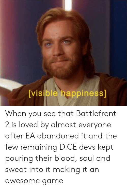 Dice, Game, and Awesome: [visible happiness] When you see that Battlefront 2 is loved by almost everyone after EA abandoned it and the few remaining DICE devs kept pouring their blood, soul and sweat into it making it an awesome game