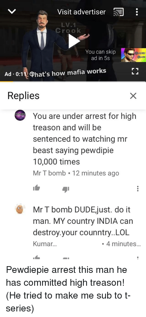 Lol, Mr T, and India: Visit advertiser i  LV.1  Crook  You can skip  ad in 5s  Ad.0:11 Phat's how mafia works  Replies  You are under arrest for high  treason and will be  sentenced to watching mr  beast saying pewdipie  10,000 times  Mr T bomb 12 minutes ago  Mr T bomb DUDEjust. do it  man. MY country INDIA can  destroy.your counntry..LOL  Kumar...  .4 minutes...