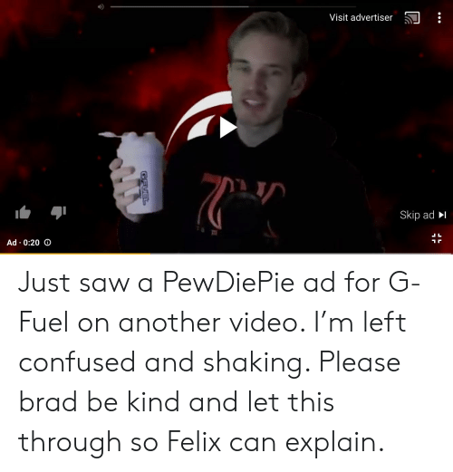 Confused, Saw, and Video: Visit advertiser  Skip ad I  Ad 0:20 o Just saw a PewDiePie ad for G-Fuel on another video. I'm left confused and shaking. Please brad be kind and let this through so Felix can explain.