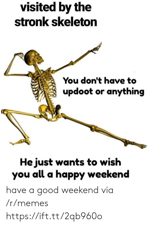 Memes, Good, and Happy: visited by the  stronk skeleton  You don't have to  updoot or anything  He just wants to wish  you all a happy weekend have a good weekend via /r/memes https://ift.tt/2qb960o