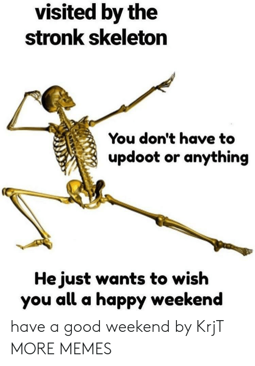 Dank, Memes, and Target: visited by the  stronk skeleton  You don't have to  updoot or anything  He just wants to wish  you all a happy weekend have a good weekend by KrjT MORE MEMES