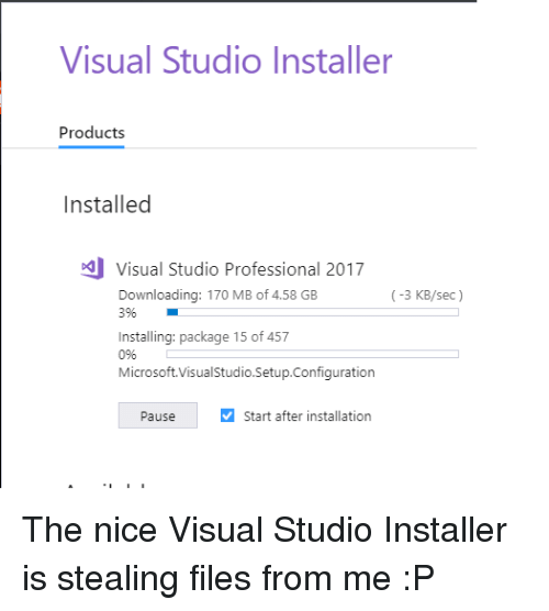 Microsoft, Nice, and Sec: Visual Studio Installer  Products  Installed  Visual Studio Professional 2017  Downloading: 170 MB of 4.58 GB  396  (-3 KB/sec)  Installing: package 15 of 457  0%  Microsoft.VisualStudio.Setup.Configuration  Pause  Start after installation The nice Visual Studio Installer is stealing files from me :P