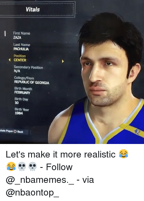 College, Memes, and Georgia: Vitals  First Name  ZAZA  Last Name  PACHULIA  Position  CENTER  Secondary Position  N/A  College/From  REPUBLIC OF GEORGIA  Birth Month  FEBRUARY  Birth Day  10  Birth Year  1984  otate Player O Back Let's make it more realistic 😂😂💀💀 - Follow @_nbamemes._ - via @nbaontop_
