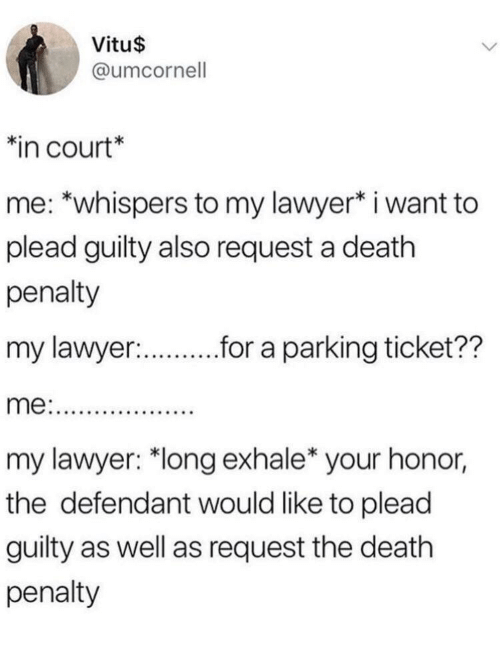 """Lawyer, Death, and Death Penalty: Vitu$  @umcornell  in court*  me: *whispers to my lawyer* i want to  plead guilty also request a death  penalty  my lawyer:  r.r a parking ticket??  my lawyer: """"long exhale* your honor,  the defendant would like to plead  guilty as well as request the death  penalty"""