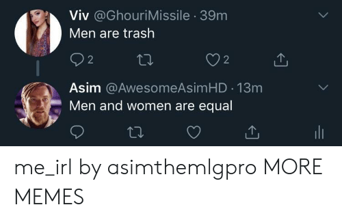 Dank, Memes, and Target: Viv @GhouriMissile 39m  Men are trash  92  Asim @AwesomeAsimHD 13m  2  Men and women are equal me_irl by asimthemlgpro MORE MEMES