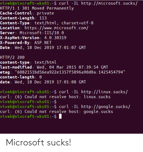 """Google, Microsoft, and Control: vivek@nixcraft-wks01:~$ curl -IL http://microsoft.sucks/  HTTP/1.1 301 Moved Permanently  Cache-Control: private  Content-Length: 113  Content-Type: text/html; charset=utf-8  Location: https://www.microsoft.com/  Server: Microsoft-IIS/10.0  X-AspNet-Version: 4.0.30319  X-Powered-By: ASP.NET  Date: Wed, 18 Dec 2019 17:01:07 GMT  HTTP/2 200  content-type: text/html  last-modified: Wed, 04 Mar 2015 07:39:54 GMT  etag: """"6082151bd56ea922e1357f5896a90d0a:1425454794""""  content-length: 0  date: Wed, 18 Dec 2019 17:01:08 GMT  vivek@nixcraft-wks01:~$ curl -IL http://linux.sucks/  curl: (6) Could not resolve host: linux.sucks  vivek@nixcraft-wks01:~$  vivek@nixcraft-wks01:~$ curl -IL http://google.sucks/  curl: (6) Could not resolve host: google.sucks  vivek@nixcraft-wks01:~$ I Microsoft sucks!"""