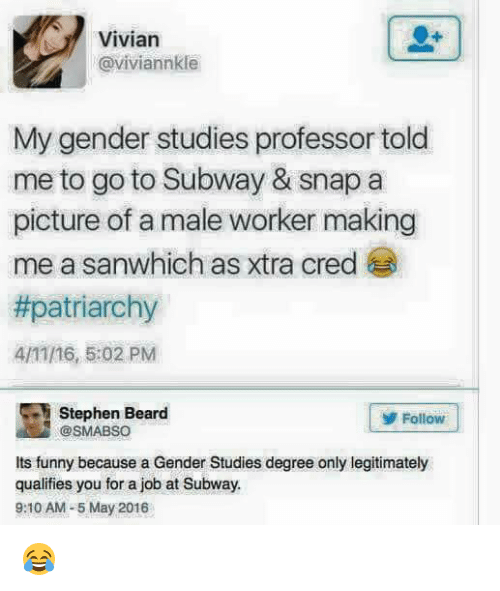 Beard, Funny, and Memes: Vivian  Caviviannkle  My gender studies professor told  me to go to Subway & Snap a  picture of a male worker making  me a sanwhich as xtra cred  #patriarchy  4/11/16, 5:02 PM  Stephen Beard  Follow  @SMABSO  its funny because a Gender Studies degree only legitimately  qualifies you for a job at Subway.  9:10 AM -5 May 2016 😂