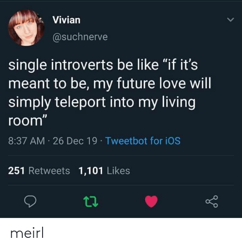 """Be Like, Future, and Love: Vivian  @suchnerve  single introverts be like """"if it's  meant to be, my future love will  simply teleport into my living  room""""  8:37 AM 26 Dec 19 · Tweetbot for iOS  251 Retweets 1,101 Likes meirl"""