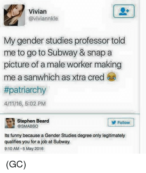 Memes, 🤖, and Professor: Vivian  @viviannkle  My gender studies professor told  me to go to Subway & snap a  picture of a male worker making  me a sanwhich as xtra cred  #patriarchy  4/11/16, 5:02 PM  Stephen Beard  Follow  @SMABSO  its funny because a Gender Studies degree only legitimately  qualifies you for a job at Subway.  9:10 AM-5 May 2016 (GC)