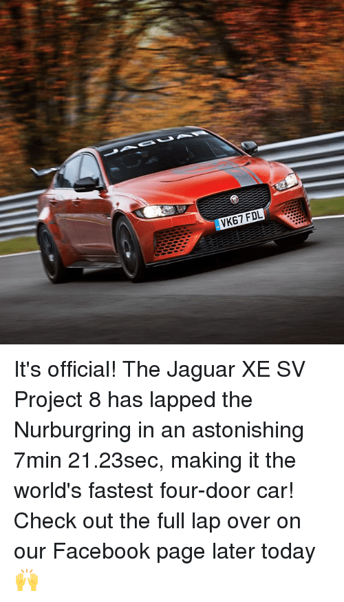Facebook, Memes, and Jaguar: VK67 FDL It's official! The Jaguar XE SV Project 8 has lapped the Nurburgring in an astonishing 7min 21.23sec, making it the world's fastest four-door car! Check out the full lap over on our Facebook page later today 🙌