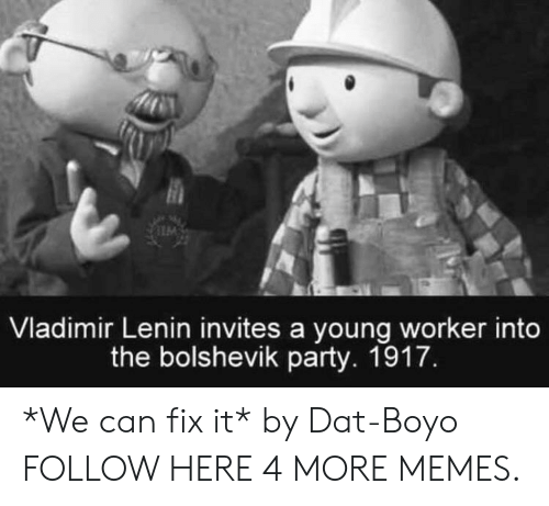 Dank, Memes, and Party: Vladimir Lenin invites a young worker into  the bolshevik party. 1917. *We can fix it* by Dat-Boyo FOLLOW HERE 4 MORE MEMES.