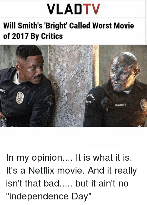 """Bad, Independence Day, and Memes: VLADTV  Will Smith's 'Bright Called Worst Movie  of 2017 By Critics  hICE  JAKOBY In my opinion.... It is what it is. It's a Netflix movie. And it really isn't that bad..... but it ain't no """"independence Day"""""""