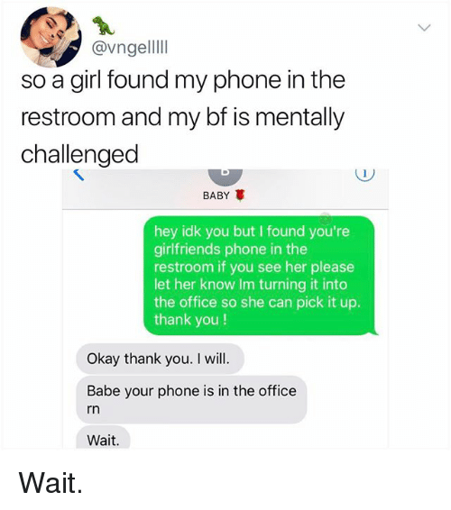 Memes, Phone, and The Office: @vngellll  so a girl found my phone in the  restroom and my bf is mentally  challenged  BABY  hey idk you but I found you're  girlfriends phone in the  restroom if you see her please  let her know Im turning it into  the office so she can pick it up.  thank you!  Okay thank you. I will  Babe your phone is in the office  rn  Wait. Wait.