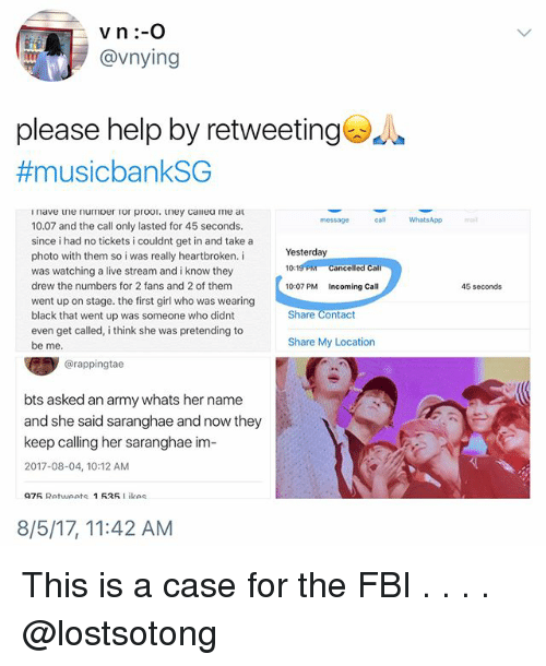 Fbi, Memes, and Whatsapp: @vnying  please help by retweetinge  #musicbankSG  message  ca WhatsApp  mail  10.07 and the call only lasted for 45 seconds.  since i had no tickets i couldnt get in and take a  photo with them so i was really heartbroken. i  was watching a live stream and i know they  drew the numbers for 2 fans and 2 of them  went up on stage. the first girl who was wearing  black that went up was someone who didnt  even get called, i think she was pretending to  be me  Yesterday  10:1  10:07 PM Incoming Call  lled Cal  45 seconds  Share Contact  Share My Location  @rappingtae  bts asked an army whats her name  and she said saranghae and now they  keep calling her saranghae im-  2017-08-04, 10:12 AM  975 Retweets 1535Likes  8/5/17, 11:42 AM This is a case for the FBI . . . . @lostsotong