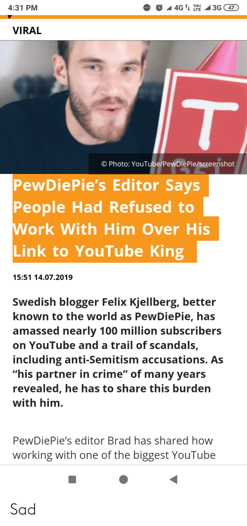 "Crime, youtube.com, and Work: Vo)  4G T LTE  3G 47  4:31 PM  ...  VIRAL  T  O Photo: YouTube/PewDiePie/screenshot  PewDiePie's Editor Says  People Had Refused to  Work With Him Over His  Link to YouTube King  15:51 14.07.2019  Swedish blogger Felix Kjellberg, better  known to the world as PewDiePie, has  amassed nearly 100 million subscribers  on YouTube and a trail of scandals,  including anti-Semitism acccusations. As  ""his partner in crime"" of many years  revealed, he has to share this burden  with him.  PewDiePie's editor Brad has shared how  working with one of the biggest YouTube Sad"