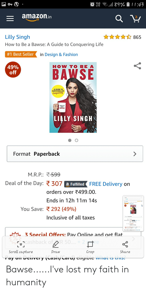 Amazon, Fashion, and Life: Vo))  amazOn.in  Lilly Singh  How to Be a Bawse: A Guide to Conquering Life  #1 Best Seller  865  in Design & Fashion  HOW TO BE A  49%  A GUIDE TO  SURVIVING LIFE  Conuerrg  WORLD'S  BAWSE  LILLY SINGH  Format Paperback  M.R.P: R-599  Deal of the Day:  307  FREE Delivery on  a FulfilledR  orders over 499.00  Ends in 12h 11m 14s  You Save:  292(49%)  Inclusive of all taxes  3 Snecial Offers: Pav Online and net flat  רCashback  50  廿  Crop  Scroll capture  Share  Draw Bawse......I've lost my faith in humanity