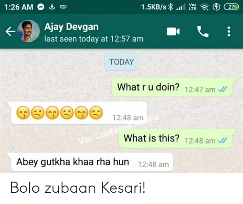 Memes, Today, and What Is: Vo)  LTE  27  1:26 AM  Ajay Devgan  last seen today at 12:57 am  TODAY  What r u doin? 12:47 am  e12:48 am  What is this? 12:48 am  Abey gutkha khaa rha hun  12:48 am Bolo zubaan Kesari!