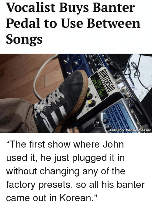 """Memes, Songs, and Korean: Vocalist Buys Banter  Pedal to Use Between  Songs  Full Story: thehardtimes.net """"The first show where John used it, he just plugged it in without changing any of the factory presets, so all his banter came out in Korean."""""""