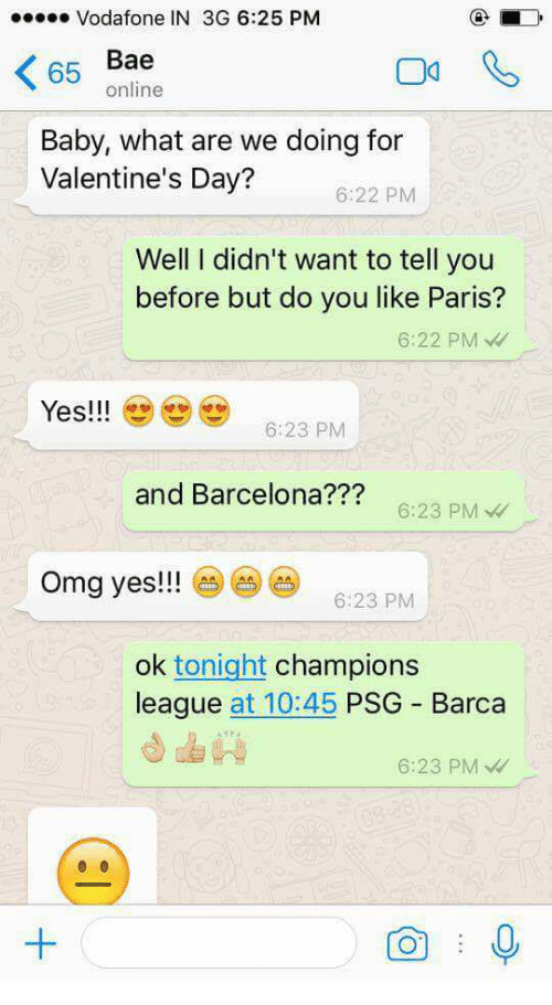 Bae, Barcelona, and Omg: Vodafone IN 3G 6:25 PM  65  Bae  online  Baby, what are we doing for  Valentine's Day?  6:22 PM  Well I didn't want to tell you  before but do you like Paris?  6:22 PM  Yes!6:23 PM  and Barcelona???  6:23 PM  Omg yes!!!  6:23 PM  ok tonight champions  league at 10:45 PSG Barca  6:23 PM