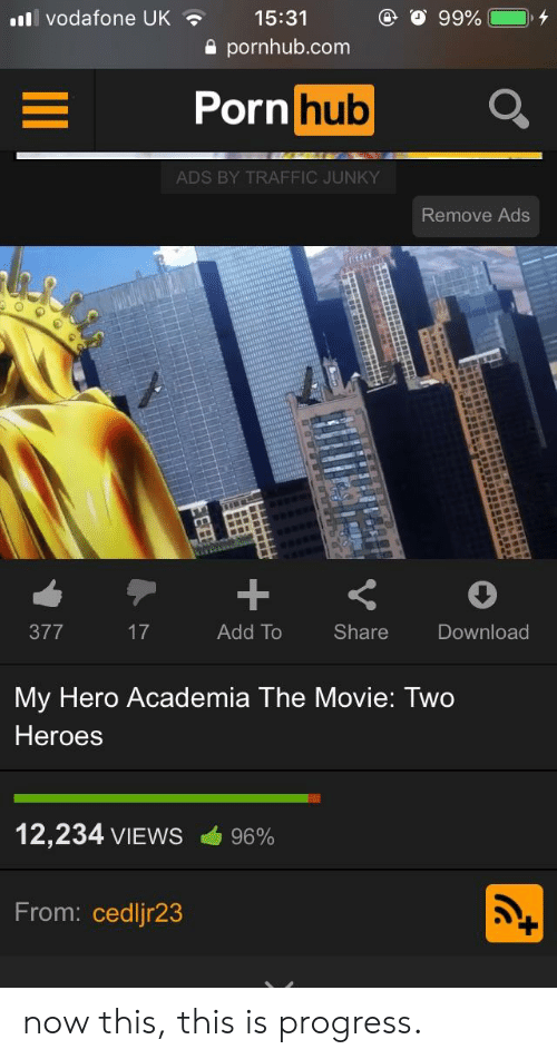 Broomstick, Pornhub, and Traffic: vodafone UK15:31  a pornhub.com  rnhub  ADS BY TRAFFIC JUNKY  Remove Ads  377  Add To  Share  Download  My Hero Academia The Movie: Two  Heroes  12,234 VIEWS  96%  From: cedlir23 now this, this is progress.