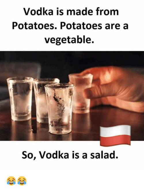 Vodka, Poland, and Potatoes: Vodka is made from  Potatoes. Potatoes are a  vegetable.  So, Vodka is a salad. 😂😂