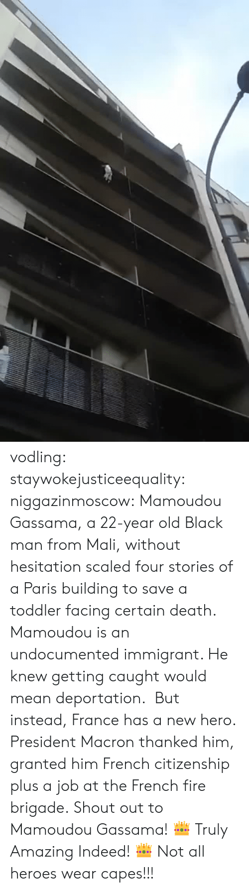 Fire, Tumblr, and Black: vodling:  staywokejusticeequality:  niggazinmoscow:  Mamoudou Gassama, a 22-year old Black man from Mali, without hesitation   scaled four stories of a Paris building to save a toddler facing certain death. Mamoudou is an undocumented immigrant. He knew getting caught would mean deportation. But instead, France has a new hero. President Macron thanked him, granted him French citizenship plus a job at the French fire brigade. Shout out to Mamoudou Gassama!    👑 Truly Amazing Indeed! 👑    Not all heroes wear capes!!!