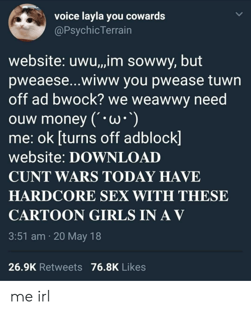 Girls, Money, and Sex: voice layla you cowards  @PsychicTerrain  website: uwu,,jim sowwy, but  pweaese...wiww you pwease tuwn  off ad bwock we weawwv need  ouw money ( *W* )  me: ok [turns off adblock  website: DOWNLOAD  CUNT WARS TODAY HAVE  HARDCORE SEX WITH THESE  CARTOON GIRLS INAV  3:51 am 20 May 18  26.9K Retweets 76.8K Likes me irl