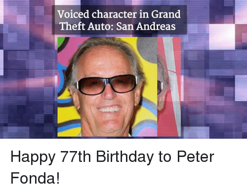 Birthday, Memes, and Grand: Voiced character in Grand  Theft Auto: San Andreas Happy 77th Birthday to Peter Fonda!