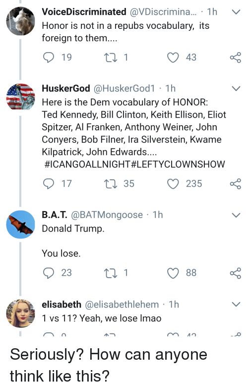 Bill Clinton, Donald Trump, and Lmao: VoiceDiscriminated @VDiscrimina.. 1 h  Honor is not in a repubs vocabulary, its  foreign to them  43  HuskerGod @HuskerGod1 1h  Here is the Dem vocabulary of HONOR  Ted Kennedy, Bill Clinton, Keith Ellison, Eliot  Spitzer, Al Franken, Anthony Weiner, John  Conyers, Bob Filner, Ira Silverstein, Kwame  Kilpatrick, John Edwards  #ICANGOALLNIGHT#LEFTYCLOWNSHOW  35  235 ç  B.A.T. aBATMongoose 1h  Donald Trump  You lose  23  elisabeth @elisabethlehem 1h  1 vs 11? Yeah, we lose lmao Seriously? How can anyone think like this?