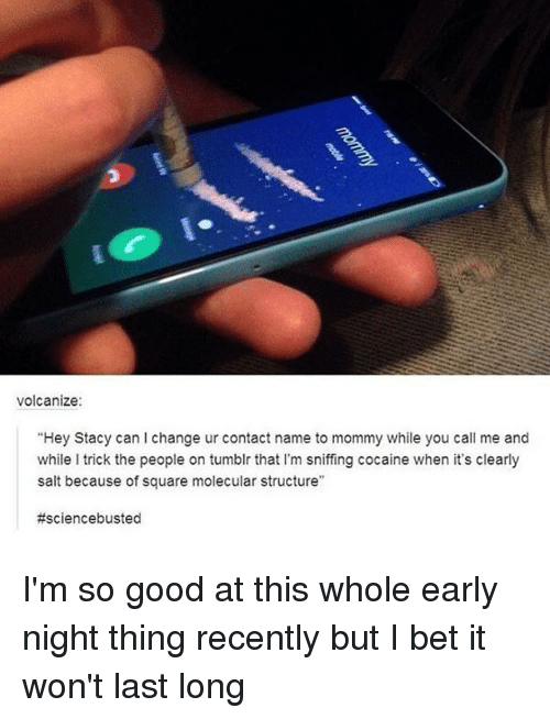 """I Bet, Tumblr, and Cocaine: volcanize:  """"Hey Stacy can change ur contact name to mommy while you call me and  while l trick the people on tumblr that l'm sniffing cocaine when it's clearly  salt because of square molecular structure""""  I'm so good at this whole early night thing recently but I bet it won't last long"""