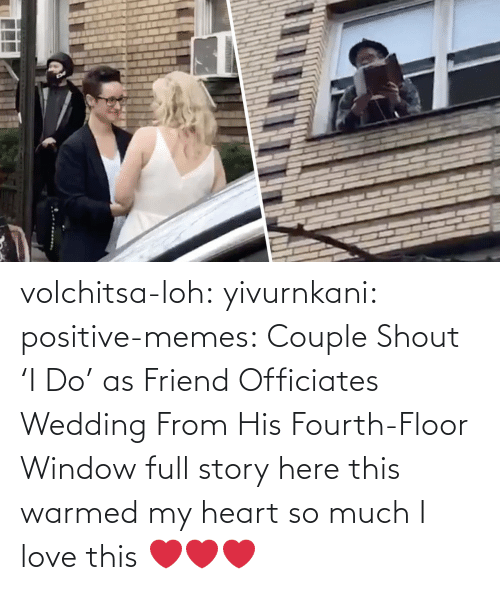 Love, Memes, and Tumblr: volchitsa-loh: yivurnkani:   positive-memes:    Couple Shout 'I Do' as Friend Officiates Wedding From His Fourth-Floor Window   full story here    this warmed my heart so much    I love this ❤️❤️❤️