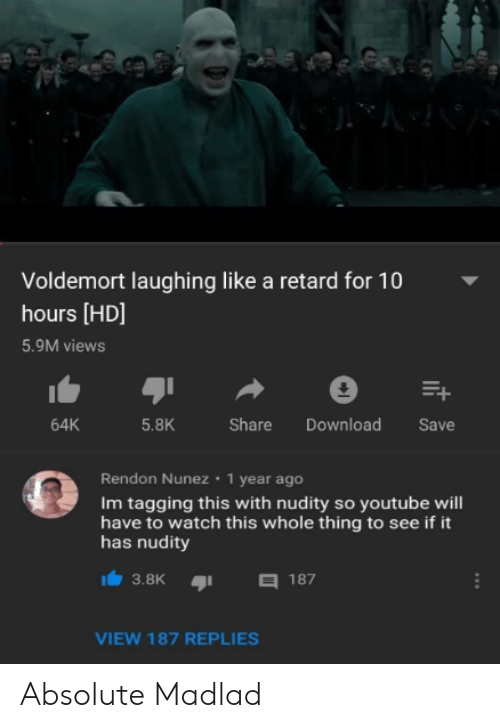 youtube.com, Watch, and Voldemort: Voldemort laughing like a retard for 10  hours [HD]  5.9M views  64K  5.8K  Share Download Save  Rendon Nunez 1 year ago  Im tagging this with nudity so youtube will  have to watch this whole thing to see if it  has nudity  3.8K187  VIEW 187 REPLIES Absolute Madlad