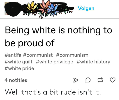 Rude, Tumblr, and History: Volgen  Being white is nothing to  be proud of  #antifa#communist #communism  #white guilt #white privilege #white history  #white pride  4 notities Well that's a bit rude isn't it.