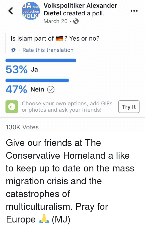 Friends, Memes, and Date: Volkspolitiker Alexander  Dietel created a poll.  March 20  zum  deutschen n  OL  Is Islam part of  ? Yes or no?  . Rate this translation  53% Ja  47% Nein  Choose your own options, add GIFs  or photos and ask your friends!  130K Votes Give our friends at The Conservative Homeland a like to keep up to date on the mass migration crisis and the catastrophes of multiculturalism. Pray for Europe 🙏 (MJ)
