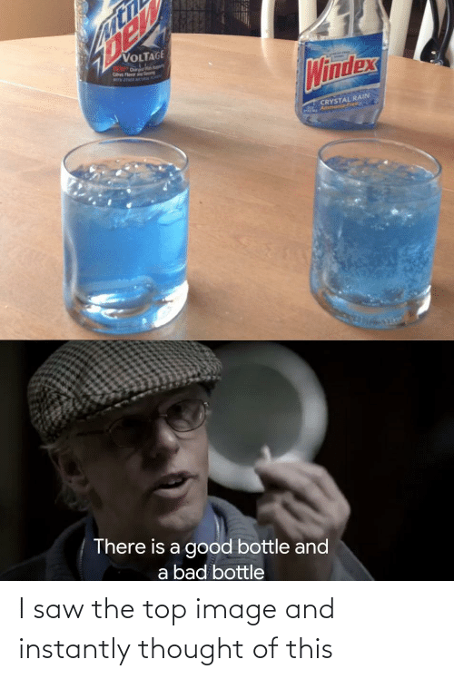 Bad, Saw, and Free: VOLTAGE  DEW Dr  Cs Flavor  M OTER TA  Windex  CRYSTAL RAIN  Ammonia-Free  There is a good bottle and  a bad bottle I saw the top image and instantly thought of this
