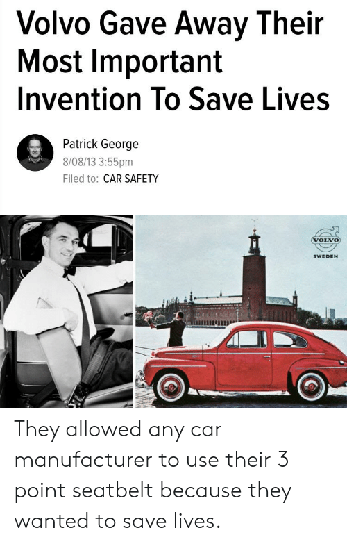Sweden, Volvo, and Car: Volvo Gave Away Their  Most Important  Invention To Save Lives  Patrick George  8/08/13 3:55pm  Filed to: CAR SAFETY  VOLVO  SWEDEN They allowed any car manufacturer to use their 3 point seatbelt because they wanted to save lives.