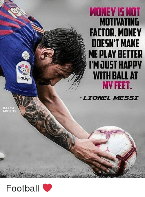 Football, Memes, and Money: VONEY IS NO  MOTIVATING  FACTOR, MONEY  DOESN'T MAKE  ME PLAY BETTER  I'M JUST HAPPY  WITH BALL AT  MY FEET  Laliga  LTONEL MESST  BARCA  ADDICTS Football ❤️