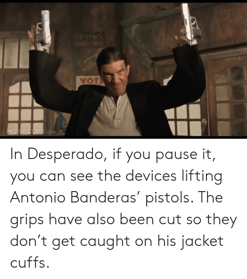 Been, Com, and Antonio Banderas: VOT  MOVIECLIPS.COM In Desperado, if you pause it, you can see the devices lifting Antonio Banderas' pistols. The grips have also been cut so they don't get caught on his jacket cuffs.