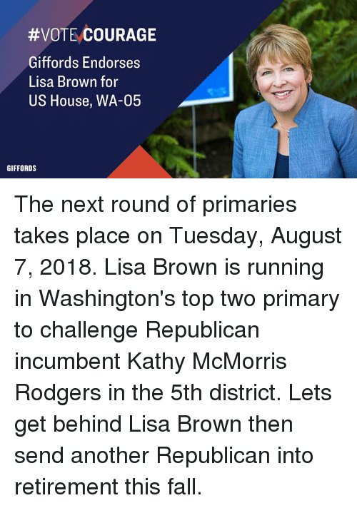 Fall, House, and Courage:  #VOTE;COURAGE  Giffords Endorses  Lisa Brown for  US House, WA-05  GIFFORDS The next round of primaries takes place on Tuesday, August 7, 2018. Lisa Brown is running in Washington's top two primary to challenge Republican incumbent Kathy McMorris Rodgers in the 5th district.  Lets get behind Lisa Brown then send another Republican into retirement this fall.