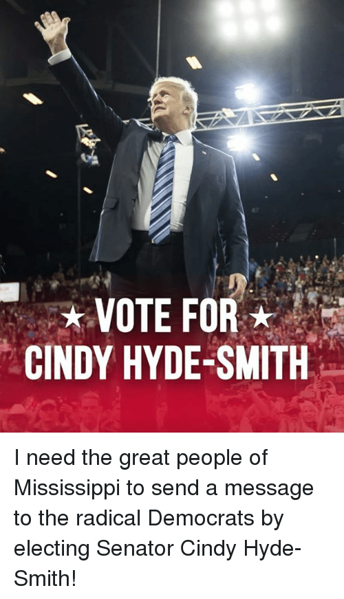 Mississippi, Hyde, and Senator: VOTE FOR  CINDY HYDE-SMITH I need the great people of Mississippi to send a message to the radical Democrats by electing Senator Cindy Hyde-Smith!