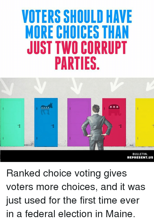Memes, Maine, and Time: VOTERS SHOULD HAVE  MORE CHOICES THAN  JUST TWO CORRUPT  PARTIES  BULLETIN  REPRESENT.US Ranked choice voting gives voters more choices, and it was just used for the first time ever in a federal election in Maine.