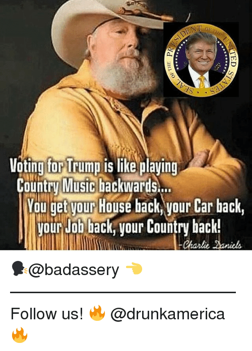 Memes, House, and Trump: Voting for Trump is like plaving  Counry MiuSiclackWaris..  You get vour House back your Car back,  our Job back, vour Country back!  Charli 🗣@badassery 👈 —————————————— Follow us! 🔥 @drunkamerica 🔥